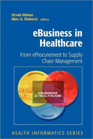 eBusiness in Healthcare: From eProcurement to Supply Chain Management - Foreword by D. Karagiannis, Marc A. Elmhorst (Editor), Ursula Hubner (Editor), Foreword by N. LeMaster