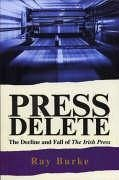 Press Delete: The Decline and Fall of the Irish Press - Burke, Ray, PH. D.