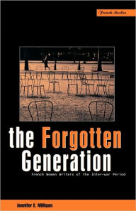 The Forgotten Generation: French Women Writers of the Inter-War Period - Jennifer E. Milligan