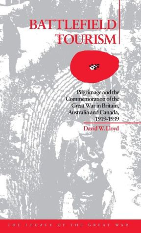 Battlefield Tourism: Pilgrimage and the Commemoration of the Great War in Britain, Australia and Canada - David William Lloyd