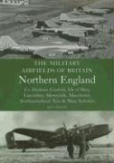 The Military Airfields of Britain: Northern England: Co. Durham, Cumbria, Isle of Man, Lancashire, Merseyside, Manchester, Northumberland, Tyne & Wear