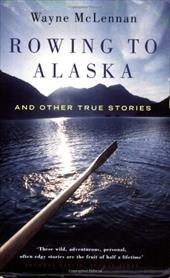 Rowing to Alaska: And Other True Stories - McLennan, Wayne