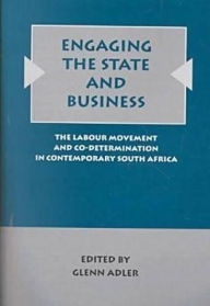 Engaging the State and Business: The Labor Movement and Codetermination in Contemporary South Africa - Glenn Adler
