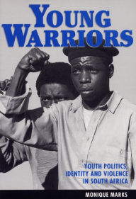 Young Warriors: Youth Politics, Identity, and Violence in South Africa - Monique Marks