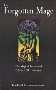 The Forgotten Mage: The Magical Lectures of Colonel C. R. F. Seymour - Dolores Ashcroft-Nowicki