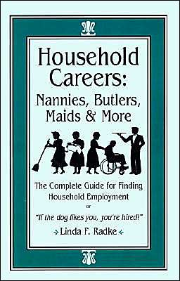 Household Careers: Nannies, Butlers, Maids and More: the Complete Guide for Finding Household Employment - Linda Radke, Foreword by Julianne M. Berkel