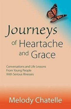 Journeys of Heartache and Grace: Conversations and Life Lessons from Young People with Serious Illnesses - Chatelle, Melody