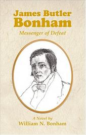 James Butler Bonham: Messenger of Defeat - Bonham, William N. / Bonham, Sandra