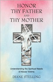 Honor Thy Father and Thy Mother: Understanding the Spiritual Needs of Abuse Victims - Diane Stelling, Foreword by Marlene Magdar