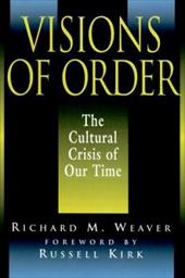 Visions of Order: The Cultural Crisis of Our Time - Weaver, Richard / Smith, Ted J., III / Kirk, Russell