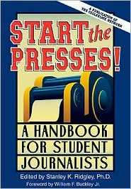 Start the Presses!: A Handbook for Student Journalists - Stanley K. Ridgley (Editor), Wesley David Wynne (Editor), Foreword by William F. Buckley Jr.