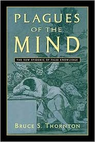 Plagues of the Mind: The New Epidemic of False Knowledge - Bruce S. Thornton