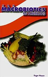 Zen Macrobiotics for Americans: A Practical and Delicious Way to Eat Your Way to Health - Mason, Roger