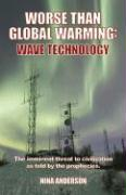 Worse Than Global Warming: Wave Technology: The Imminent Threat to Civilization as Told by the Prophecies