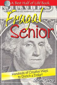 The Frugal Senior: Hundreds of Creative Ways to Stretch a Dollar! - Rich Gray
