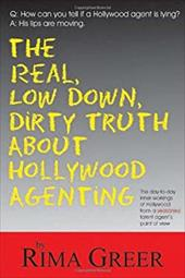 The Real, Low Down, Dirty Truth about Hollywood Agenting: The Day-To-Day Inner Workings of Hollywood from a Seasoned Talent Agent' - Greer, Rima