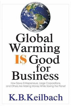 Global Warming Is Good for Business: How Savvy Entrepreneurs, Large Corporations, and Others Are Making Money While Saving the Planet - Keilbach, K. B.
