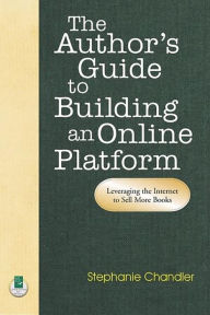 The Author's Guide to Building an Online Platform: Leveraging the Internet to Sell More Books - Stephanie Chandler