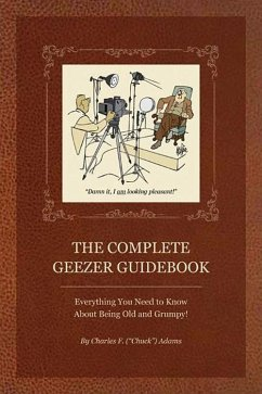 The Complete Geezer Guidebook: Everything You Need to Know about Being Old and Grumpy! - Adams, Charles F.