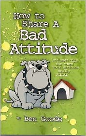 How to Share a Bad Attitude: Includes Tips for When Your Attitude Really Stinks - Ben Goode