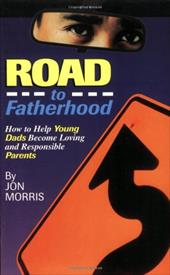 Road to Fatherhood: How to Help Young Dads Become Loving and Responsible Parents - Morris, Jon