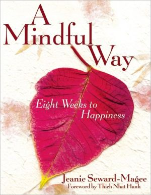 A Mindful Way: Eight Weeks to Happiness - Jeanie Seward-Magee, Foreword by Thich Nhat Hanh