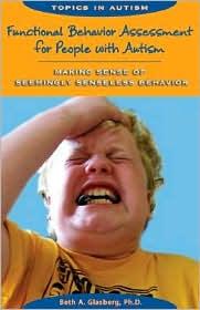 Functional Behavior Assessment for People with Autism: Making Sense of Seemingly Senseless Behavior - Beth A. Glasberg