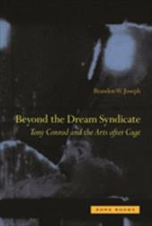 """Beyond the Dream Syndicate: Tony Conrad and the Arts After Cage (A """"Minor"""" History) - Joseph, Branden Wayne"""