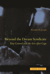Beyond the Dream Syndicate: Tony Conrad and the Arts After Cage - Branden W. Joseph