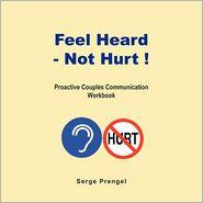 Feel Heard, Not Hurt! Proactive Couples Communication Workbook - Serge Prengel
