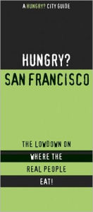 Hungry? San Francisco Bay Area: The Lowdown on Where the Real People Eat! - First Last