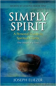 Simply Spirit: A Personal Guide to Spiritual Clarity, One Insight at a Time (Words By Joseph - Book One) - Joseph Eliezer