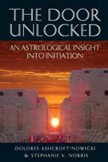 The Door Unlocked - An Astrological Insight Into Initiation - Dolores Ashcroft-Nowicki