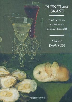 Plenti and Grase: Food and Drink in a Sixteenth-Century Household - Mark Dawson