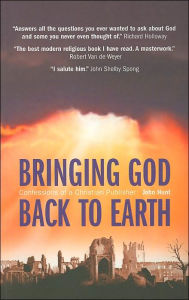 Bringing God Back to Earth: Confessions of a Christian Publisher - John Hunt