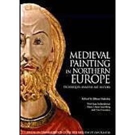 Medieval Painting in Northern Europe: Techniques, Analysis, Art History: Studies in Commemoration of the 70th Birthday of Unn Plahter - Jilleen Naldony