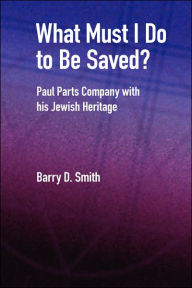 What Must I Do to Be Saved? Paul Parts Company with His Jewish Heritage - Barry D. Smith