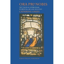 Ora Pro Nobis: The Virgin as Intercessor in Medieval Art and Devotion - Catherine Oakes