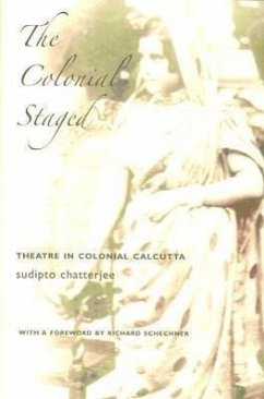 The Colonial Staged: Theatre in Colonial Calcutta - Chatterjee, Sudipto
