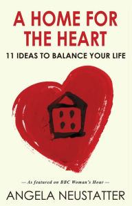 A Home for the Heart: 11 Ideas to Balance Your Life - Angela  Neustatter