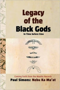 Legacy Of The Black Gods In Time Before Time, Coming Forth From The Akashic Records - Paul Simons