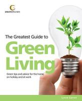 Greatest Guide to Green Living: Green Tips and Advice for the Home, on Holiday and at Work (Greatest Guides)