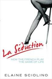 La Seduction: How the French Play the Game of Life - Sciolino, Elaine