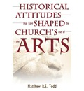 Historical Attitudes That Have Shaped the Church's Use of the Arts - Matthew R S Todd