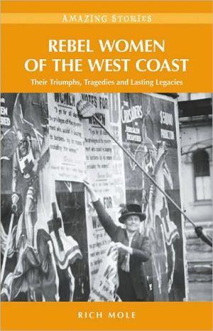 Rebel Women of the West Coast: Their Triumphs, Tragedies and Lasting Legacies - Rich Mole