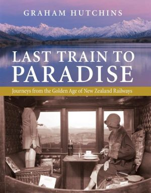 Last Train to Paradise: Journeys from the Golden Age of New Zealand Railways - Graham Hutchins
