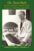 Dr. Seat Belt: The Life of Robert S. Sanders, MD, Pioneer in Child Passenger Safety