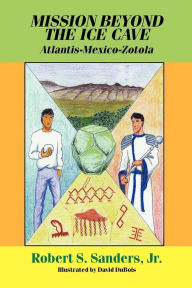Mission beyond the Ice Cave: Atlantis-Mexico-Zotola - Robert S. Sanders