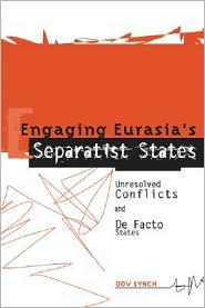 Engaging Eurasia's Separatist States: Unresolved Conflicts and De Facto States - Dov Lynch