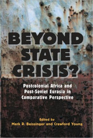 Beyond State Crisis?: Post-Colonial Africa and Post-Soviet Eurasia in Comparative Perspective - Mark  Beissinger